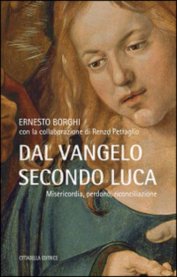 Dal Vangelo secondo Luca. Misericordia, perdono, riconciliazione - Ernesto Borghi |