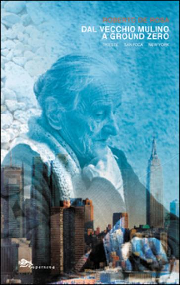 Dal Vecchio Mulino a Ground Zero. Trieste San Foca New York - Roberto De Rosa  