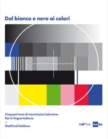 Dal bianco e nero ai colori. Cinquant'anni di trasmissioni televisive Rai in lingua tedesca. Con Poster - Gottfried Solderer | Thecosgala.com
