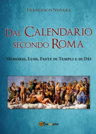 Dal calendario secondo Roma. Memorie, Ludi, Feste di Templi e di Dèi - Francesco Novara |