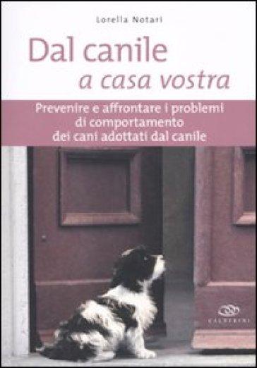 Dal canile a casa vostra. Prevenire e affrontare i problemi di comportamento dei cani adottati dal canile - Lorella Notari |