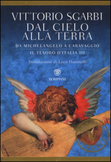 Dal cielo alla terra. Da Michelangelo a Caravaggio. Il tesoro d'Italia. 3. - Vittorio Sgarbi   Rochesterscifianimecon.com