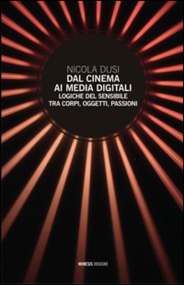 Dal cinema ai media digitali. Logiche del sensibile tra corpi, oggetti, passioni - Nicola Dusi | Jonathanterrington.com