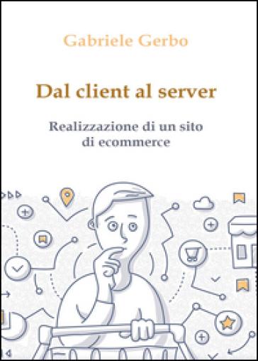 Dal client al server. Realizzazione di un sito di ecommerce - Gabriele Gerbo pdf epub
