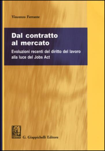 Dal contratto al mercato. Evoluzioni recenti del diritto del lavoro alla luce del Jobs Act - Vincenzo Ferrante pdf epub