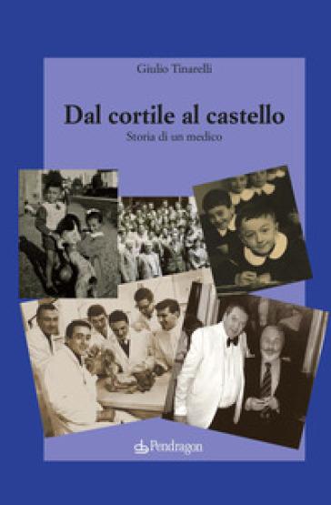 Dal cortile al castello. Storia di un medico - Giulio Tinarelli   Thecosgala.com