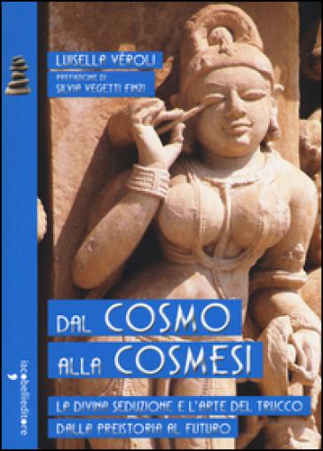 Dal cosmo alla cosmesi. La divina seduzione e l'arte del trucco dalla preistoria al futuro - Luisella Veroli |