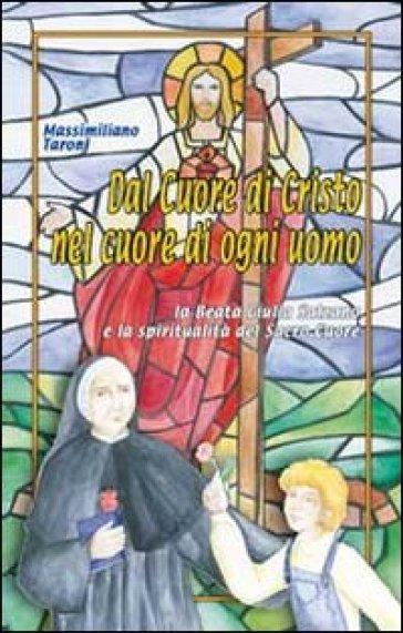 Dal cuore di Cristo nel cuore di ogni uomo. La beata Giulia Salzano e la spiritualità del Sacro Cuore - Massimiliano Taroni |