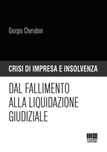 Dal fallimento alla liquidazione giudiziale - Giorgio Cherubini  