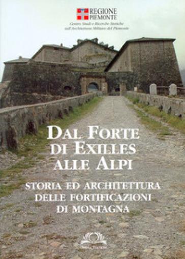 Dal forte di Exilles alle Alpi. Storia ed architettura delle fortificazioni di montagna - P. Petitti |
