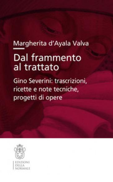 Dal frammento al trattato. Gino Severini: trascrizioni, ricette e note tecniche, progetti di opere - Margherita D'Ayala Valva |