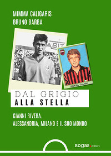 Dal grigio alla stella. Gianni Rivera. Alessandria, Milano e il suo mondo - Mimma Caligaris | Thecosgala.com