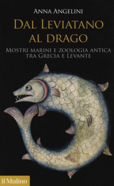 Dal leviatano al drago. Mostri marini e zoologia antica tra Grecia e Levante - Anna Angelini |