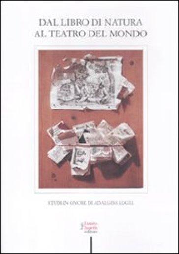 Dal libro di natura al teatro del mondo. Studi in onore di Adalgisa Lugli - Vera Fortunati  