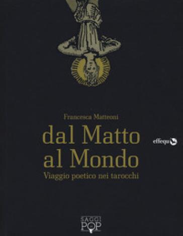 Dal matto al mondo. Viaggio poetico nei tarocchi - Francesca Matteoni | Thecosgala.com