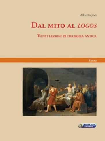 Dal mito al «logos». Venti lezioni di filosofia antica - Alberto Jori |