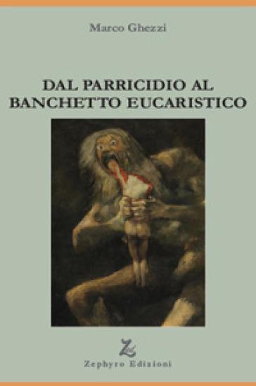 Dal parricidio al banchetto eucaristico - Marco Ghezzi |