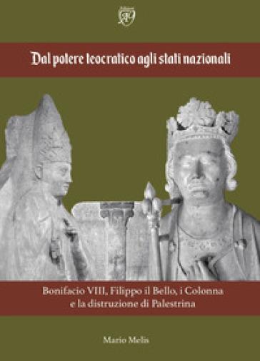 Dal potere teocratico agli stati nazionali. Bonifacio VIII, Filippo il Bello, i Colonna e la distruzione di Palestrina - Mario Melis |