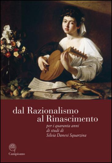 Dal razionalismo al rinascimento. Per i quaranta anni di studi di Silvia Danesi Squarzina. Ediz. italiana, inglese e francese - M. G. Aurigemma |