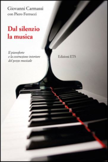 Dal silenzio la musica. Il pianoforte e la costruzione interiore del pezzo musicale - Giovanni Carmassi |