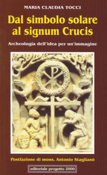 Dal simbolo solare al signum crucis. Archeologia dell'idea per un'immagine - M. Claudia Tocci |