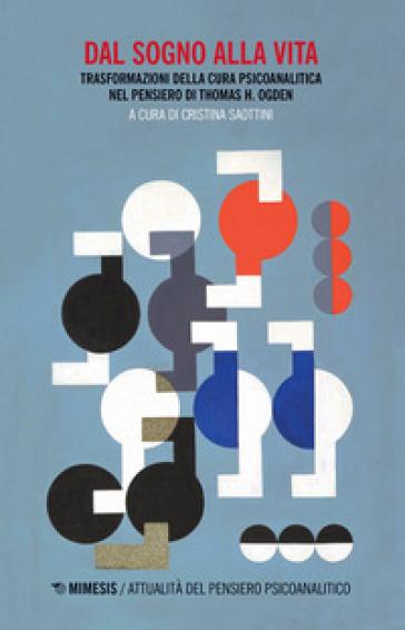Dal sogno alla vita. Trasformazioni della cura psicoanalitica nel pensiero di Thomas H. Ogden - C. Saottini |