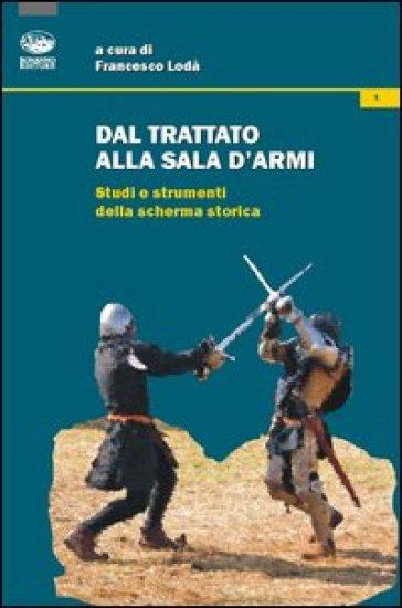 Dal trattato alla sala d'armi. Studi e strumenti della scherma storica - F. Lodà |