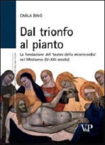 Dal trionfo al pianto. La fondazione del «Teatro della Misericordia» nel Medioevo (V-XIII secolo) - Carla Bino |