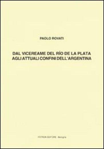 Dal vicereame del Rio de la Plata agli attuali confini dell'Argentina - Paolo Rovati |