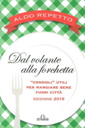 Dal volante alla forchetta. Guidatavola Liguria e Piemonte 2016. «Consigli» utili per mangiare bene fuori città - Aldo Repetto |