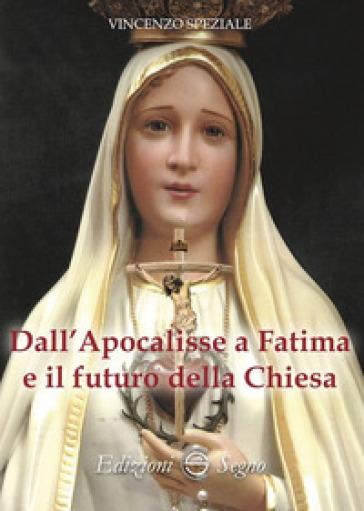 Dall'Apocalisse a Fatima e il futuro della Chiesa - Vincenzo Speziale |