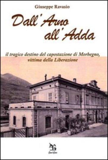 Dall'Arno all'Adda. Il tragico destino del capostazione di Morbegno, vittima della Liberazione - Giuseppe Ravasio | Kritjur.org