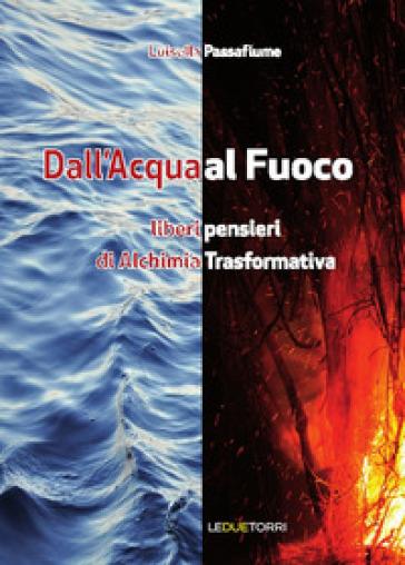 Dall'acqua al fuoco. Liberi pensieri di alchimia trasformativa - Luisella Passafiume |