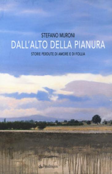 Dall'alto della pianura. Storie di amore e di follia - Stefano Muroni | Kritjur.org