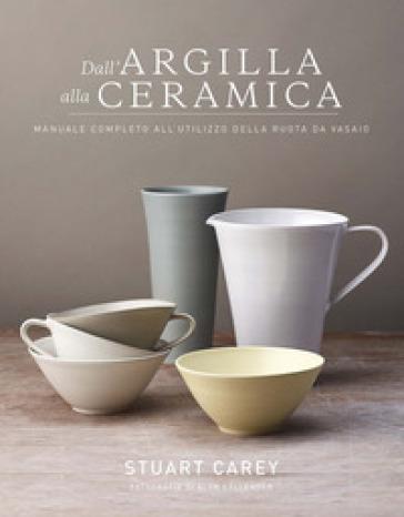 Dall'argilla alla ceramica. Manuale completo all'utilizzo della ruota da vasaio - Stuart Carey   Rochesterscifianimecon.com