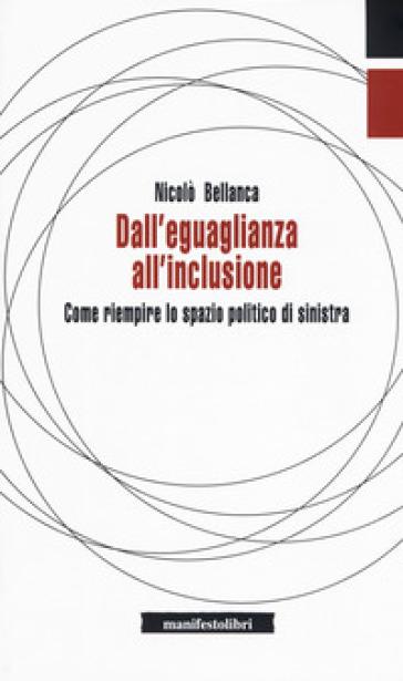 Dall'eguaglianza all'inclusione. Come riempire lo spazio politico di sinistra - Nicolò Bellanca  