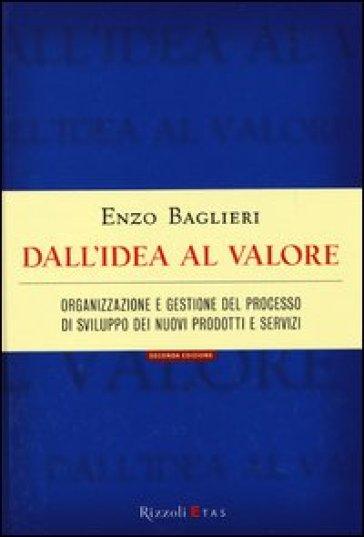 Dall'idea al valore. Organizzazione e gestione del processo di sviluppo dei nuovi prodotti e servizi - Enzo Baglieri |