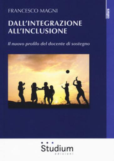 Dall'integrazione all'inclusione. Il nuovo profilo del docente di sostegno - Francesco Magni |