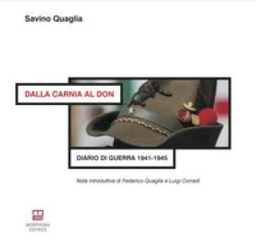 Dalla Carnia al Don. Diario di guerra 1941-1945 - Savino Quaglia |