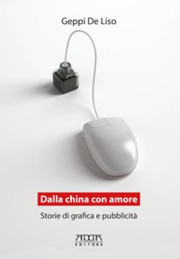 Dalla China con amore. Storie di grafica e pubblicità - Geppi De Liso  