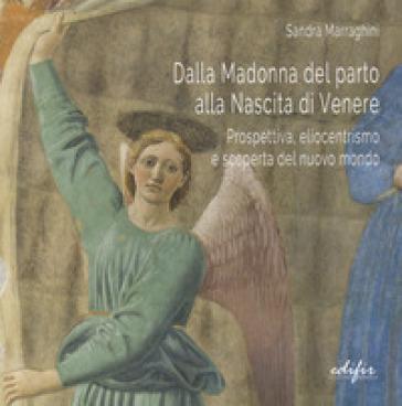Dalla Madonna del parto alla nascita di Venere. Prospettiva, eliocentrismo e scoperta del nuovo mondo - Sandra Marraghini |