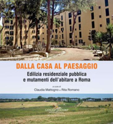 Dalla casa al paesaggio. Edilizia residenziale pubblica e mutamenti dell'abitare a Roma. Ediz. illustrata