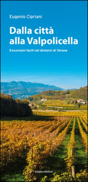 Dalla città alla Valpolicella. Escursioni facili nei dintorni di Verona - Eugenio Cipriani |