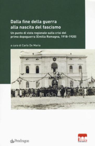 Dalla fine della guerra alla nascita del fascismo. Un punto di vista regionale sulla crisi del primo dopoguerra (Emilia-Romagna, 1918-1920) - C. De Maria |