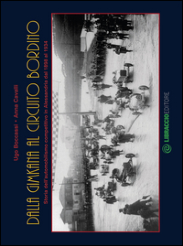 Dalla gimkana al circuito Bordino. Storia dell'automobilismo competitivo in Alessandria dal 1898 al 1934. Ediz. illustrata - Ugo Boccassi |