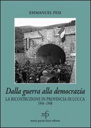 Dalla guerra alla democrazia. La ricostruzione in provincia di Lucca 1944-1948 - Emmanuel Pesi  