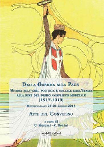 Dalla guerra alla pace. Storia militare, politica e sociale dell'Italia alla fine del primo conflitto mondiale (1917-1919) - C. Sodini |