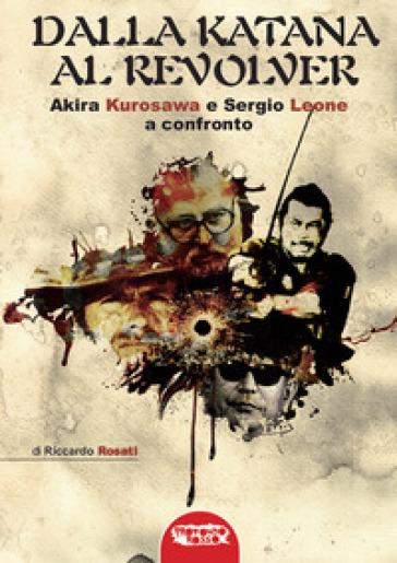 Dalla katana al revolver. Akira Kurosawa e Sergio Leone a confronto - Riccardo Rosati |