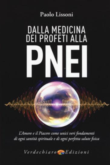 Dalla medicina dei profeti alla PNEI. L'amore e il piacere come unici veri fondamenti di ogni santità spirituale e di ogni perfetta salute fisica - Paolo Lissoni |