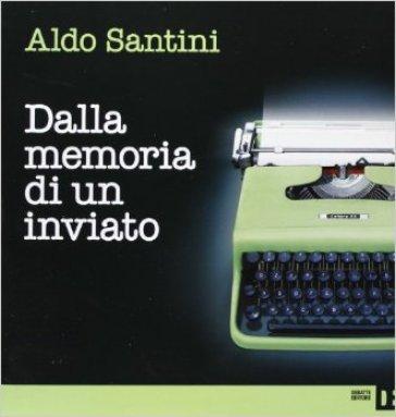 Dalla memoria di un inviato - Aldo Santini |